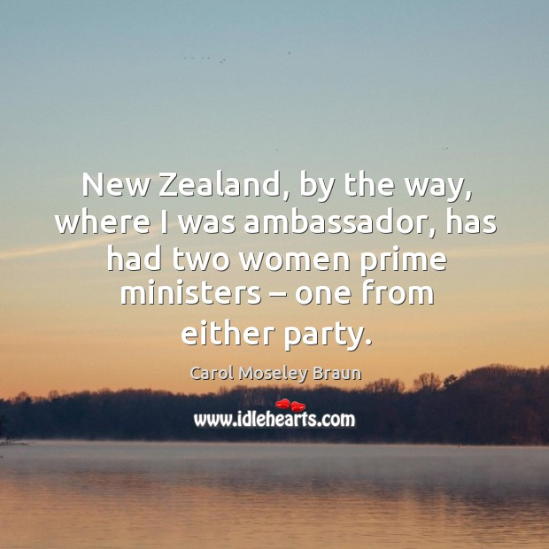 Image, New zealand, by the way, where I was ambassador, has had two women prime ministers – one from either party.