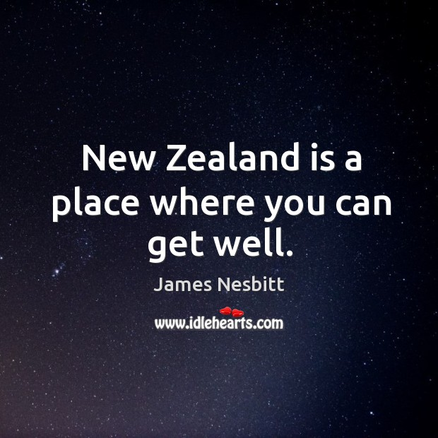 New Zealand is a place where you can get well. James Nesbitt Picture Quote