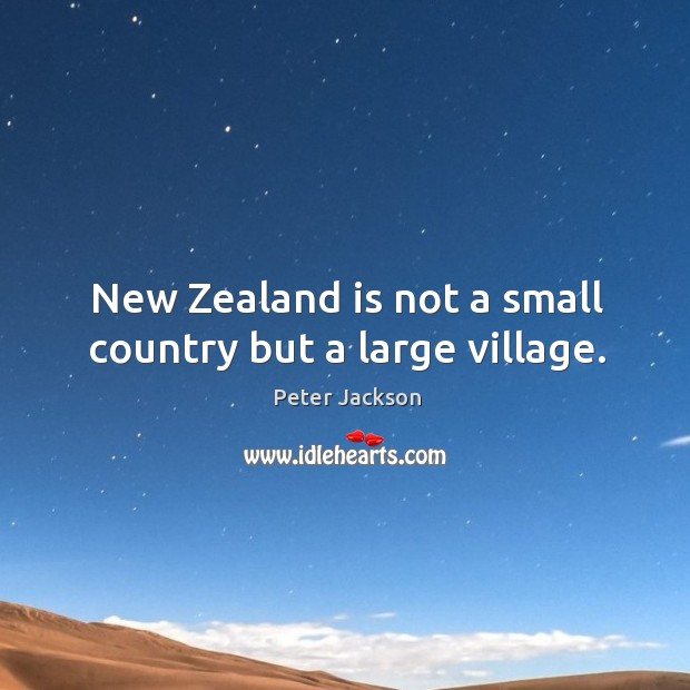 New zealand is not a small country but a large village. Peter Jackson Picture Quote