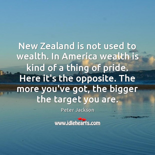 New Zealand is not used to wealth. In America wealth is kind Wealth Quotes Image
