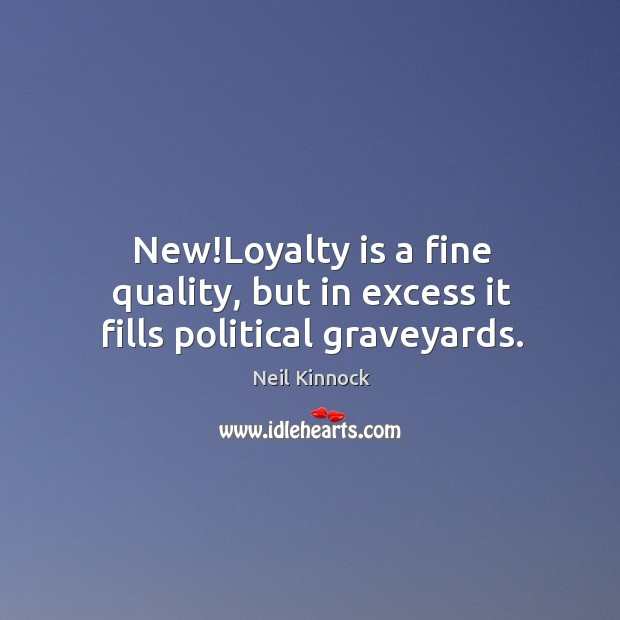 New!Loyalty is a fine quality, but in excess it fills political graveyards. Loyalty Quotes Image