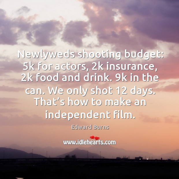 Newlyweds shooting budget: 5k for actors, 2k insurance, 2k food and drink. 9k in the can. Edward Burns Picture Quote