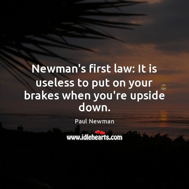 Newman's first law: It is useless to put on your brakes when you're upside down. Paul Newman Picture Quote