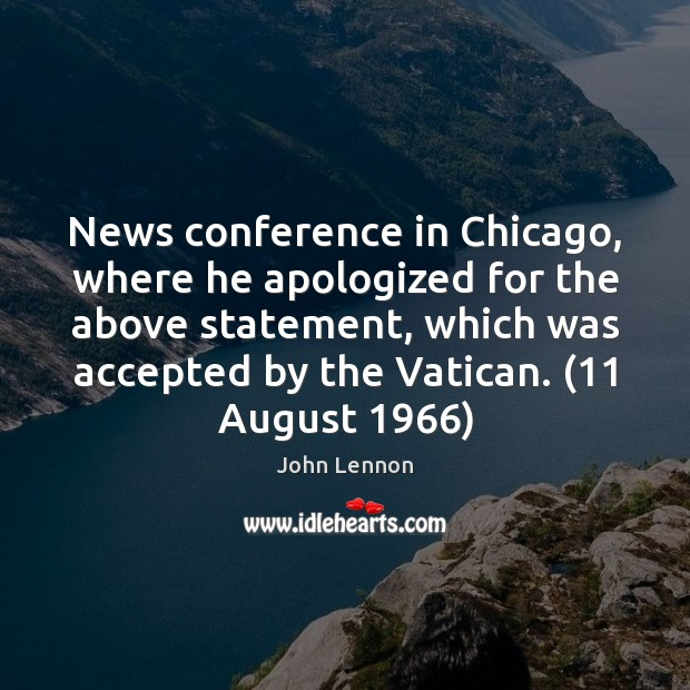 News conference in Chicago, where he apologized for the above statement, which John Lennon Picture Quote