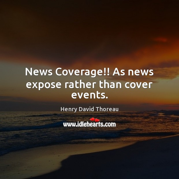 Image, News Coverage!! As news expose rather than cover events.