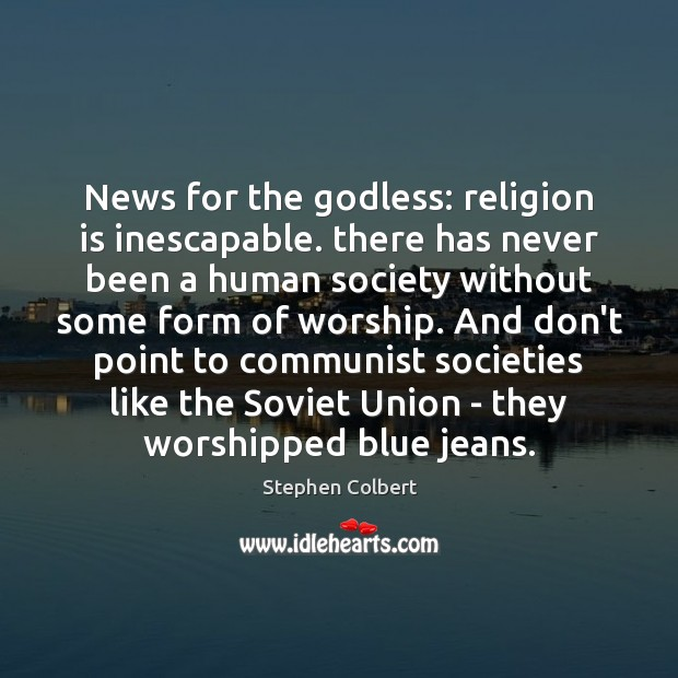 News for the Godless: religion is inescapable. there has never been a Stephen Colbert Picture Quote