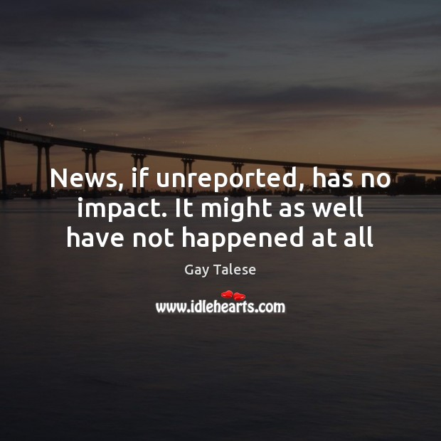 News, if unreported, has no impact. It might as well have not happened at all Gay Talese Picture Quote