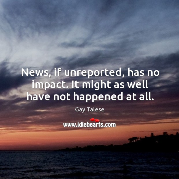 News, if unreported, has no impact. It might as well have not happened at all. Image