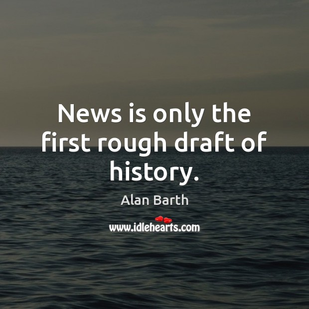 Image, News is only the first rough draft of history.