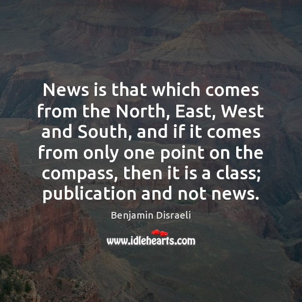News is that which comes from the North, East, West and South, Benjamin Disraeli Picture Quote