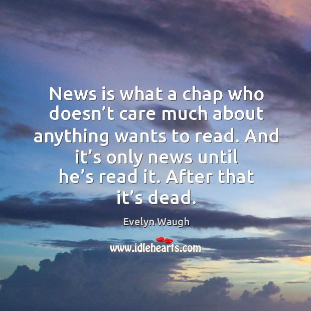 Image, News is what a chap who doesn't care much about anything wants to read. And it's only news until he's read it. After that it's dead.