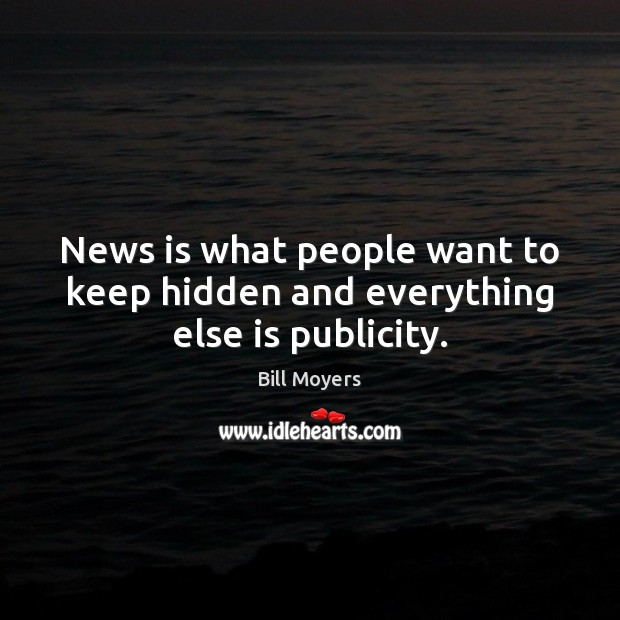 News is what people want to keep hidden and everything else is publicity. Bill Moyers Picture Quote