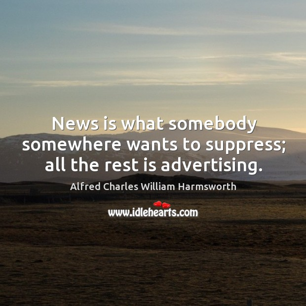 News is what somebody somewhere wants to suppress; all the rest is advertising. Image