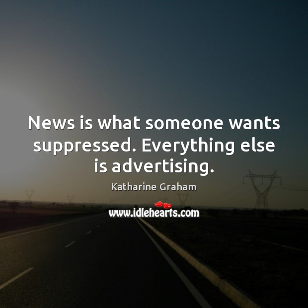 News is what someone wants suppressed. Everything else is advertising. Katharine Graham Picture Quote