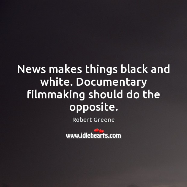 Image, News makes things black and white. Documentary filmmaking should do the opposite.