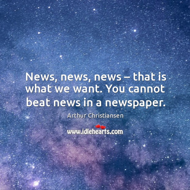 News, news, news – that is what we want. You cannot beat news in a newspaper. Arthur Christiansen Picture Quote
