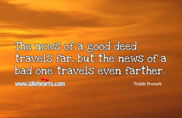 Image, The news of a good deed travels far, but the news of a bad one travels even farther.