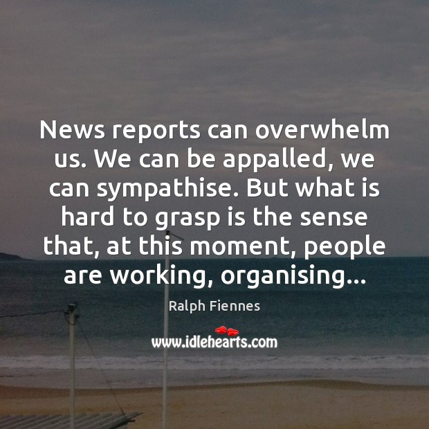 News reports can overwhelm us. We can be appalled, we can sympathise. Image
