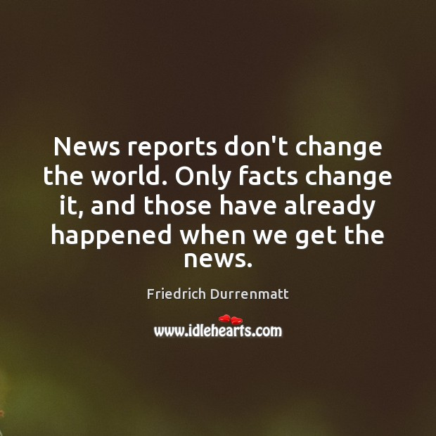 News reports don't change the world. Only facts change it, and those Friedrich Durrenmatt Picture Quote