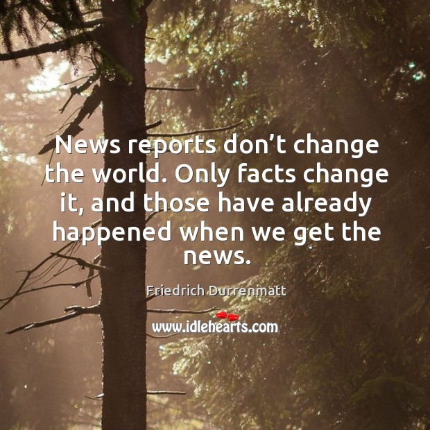 News reports don't change the world. Only facts change it, and those have already happened when we get the news. Friedrich Durrenmatt Picture Quote