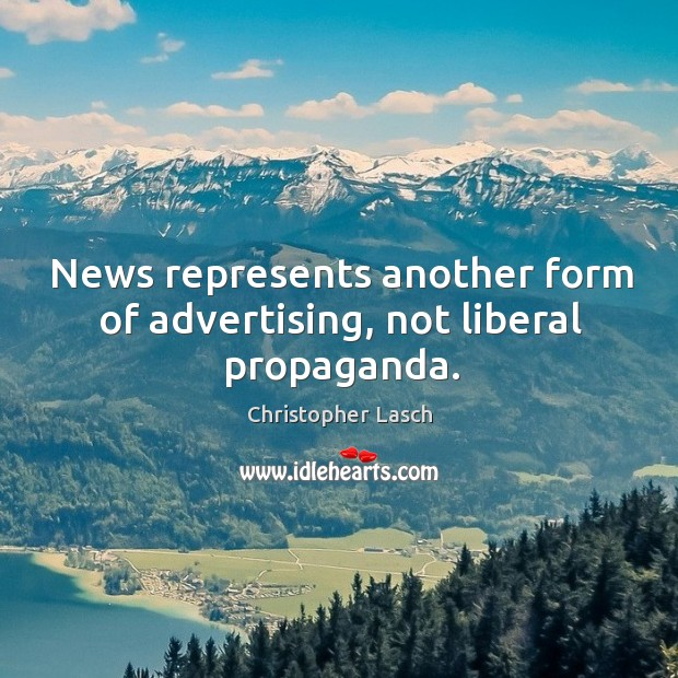 News represents another form of advertising, not liberal propaganda. Christopher Lasch Picture Quote