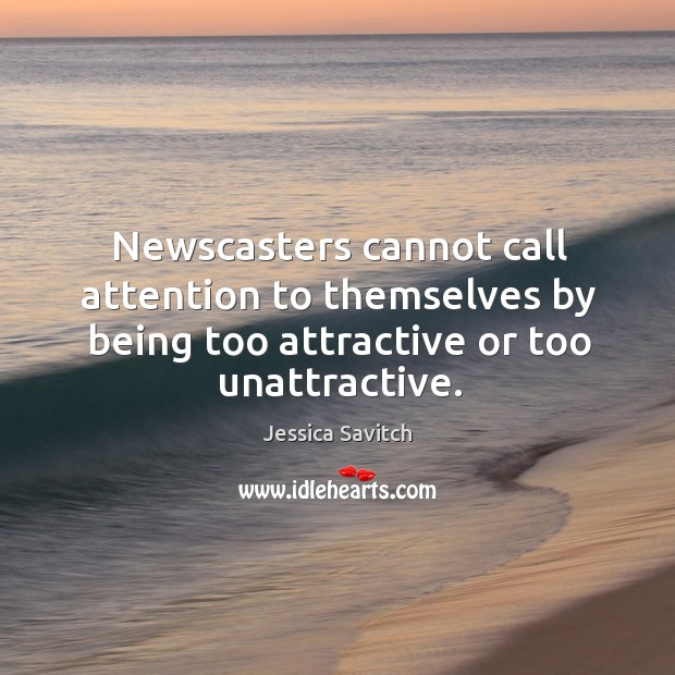 Newscasters cannot call attention to themselves by being too attractive or too unattractive. Image