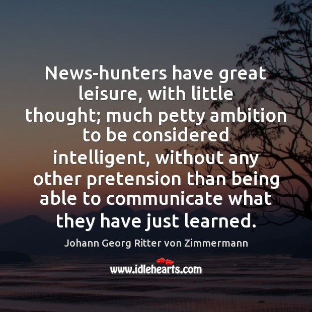 News-hunters have great leisure, with little thought; much petty ambition to be Johann Georg Ritter von Zimmermann Picture Quote