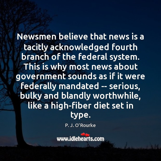 Newsmen believe that news is a tacitly acknowledged fourth branch of the Image