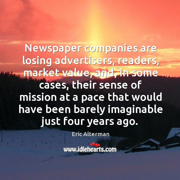 Newspaper companies are losing advertisers, readers, market value, and, in some cases Eric Alterman Picture Quote