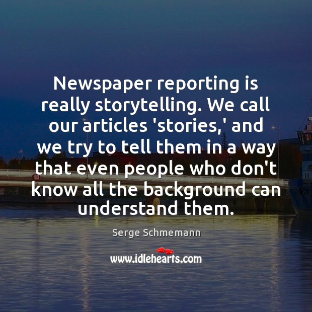 Newspaper reporting is really storytelling. We call our articles 'stories,' and Image
