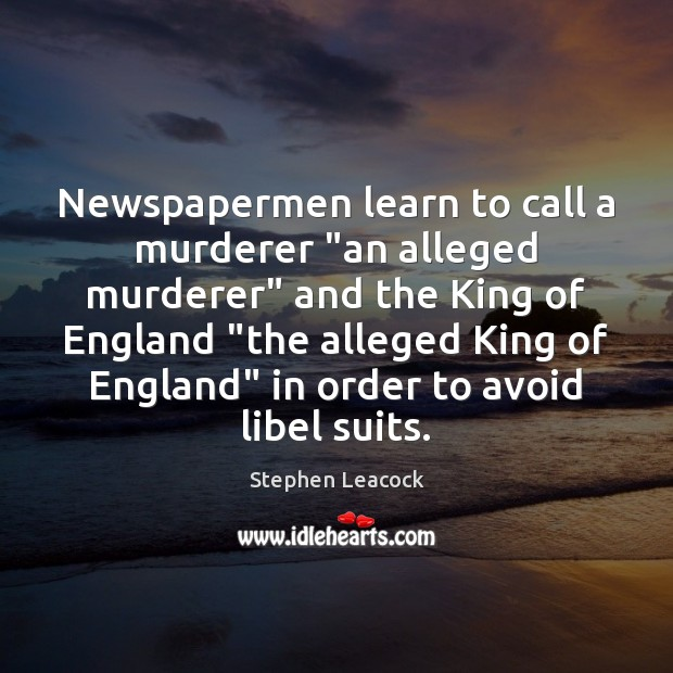 "Newspapermen learn to call a murderer ""an alleged murderer"" and the King Stephen Leacock Picture Quote"