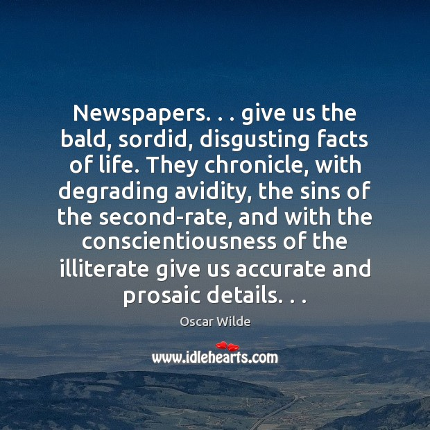 Newspapers. . . give us the bald, sordid, disgusting facts of life. They chronicle, Oscar Wilde Picture Quote