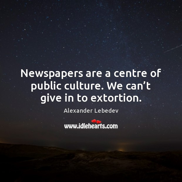 Image, Newspapers are a centre of public culture. We can't give in to extortion.