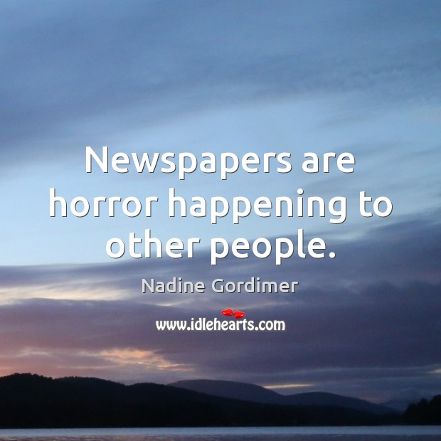 Newspapers are horror happening to other people. Image