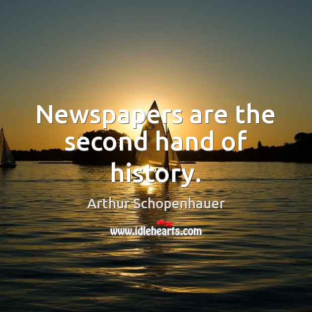 Newspapers are the second hand of history. Arthur Schopenhauer Picture Quote