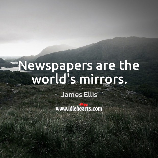 Newspapers are the world's mirrors. James Ellis Picture Quote