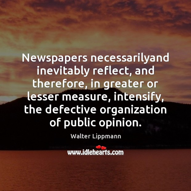 Newspapers necessarilyand inevitably reflect, and therefore, in greater or lesser measure, intensify, Walter Lippmann Picture Quote