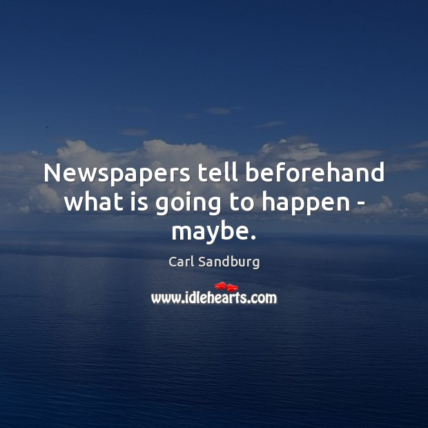 Newspapers tell beforehand what is going to happen – maybe. Carl Sandburg Picture Quote