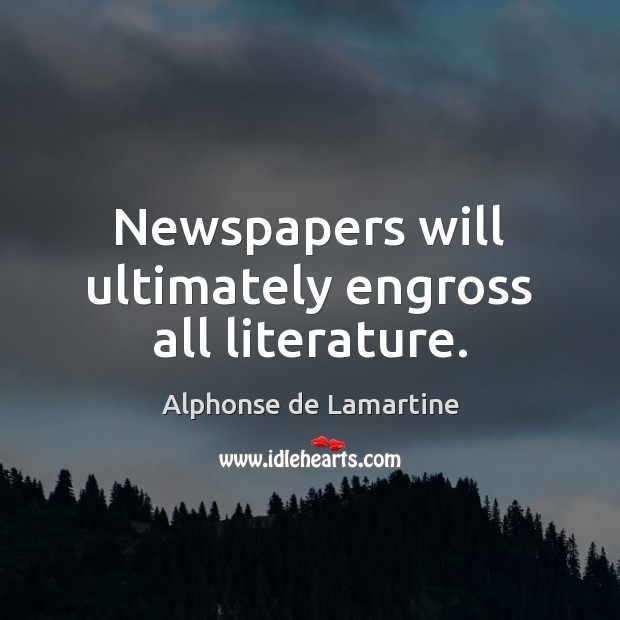 Newspapers will ultimately engross all literature. Alphonse de Lamartine Picture Quote