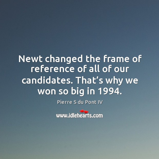 Newt changed the frame of reference of all of our candidates. That's why we won so big in 1994. Pierre S du Pont IV Picture Quote
