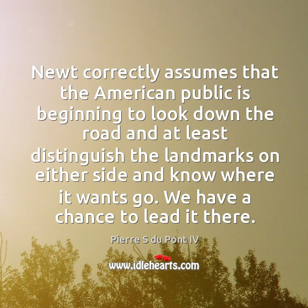 Newt correctly assumes that the american public is beginning to look down the road and Pierre S du Pont IV Picture Quote