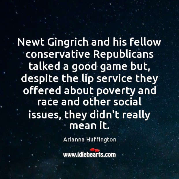 Newt Gingrich and his fellow conservative Republicans talked a good game but, Arianna Huffington Picture Quote