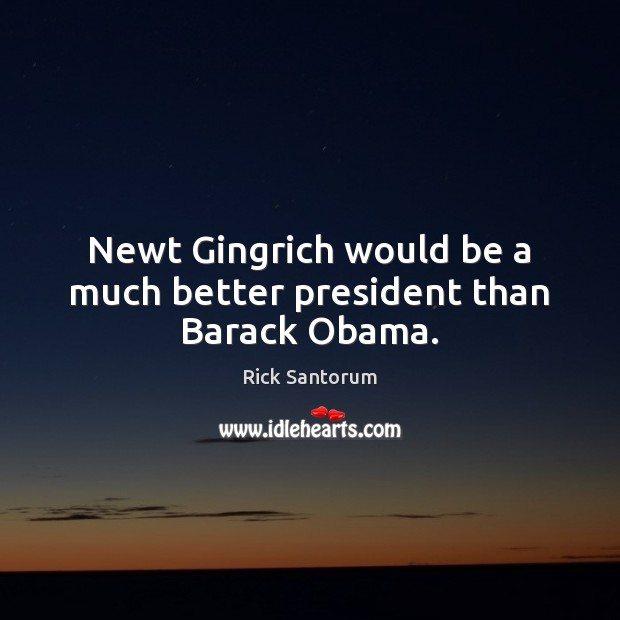 Newt Gingrich would be a much better president than Barack Obama. Rick Santorum Picture Quote