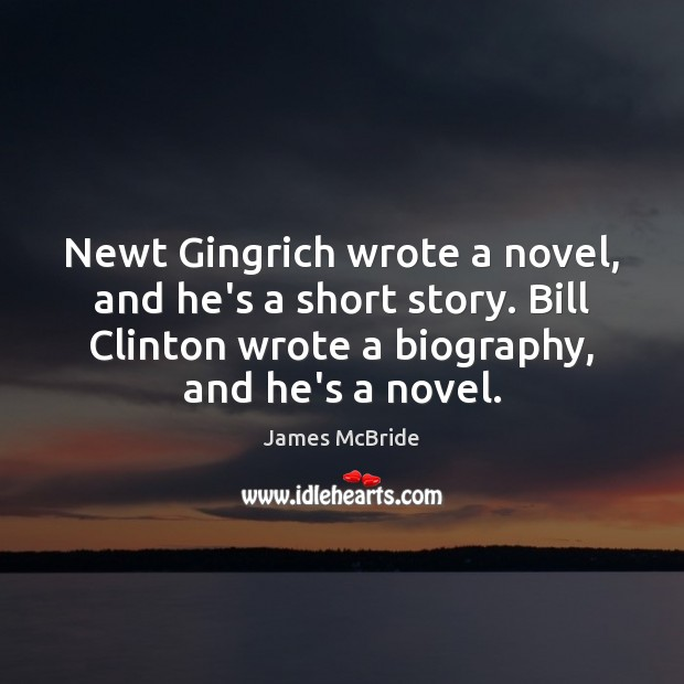 Newt Gingrich wrote a novel, and he's a short story. Bill Clinton Image