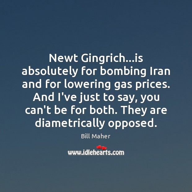 Newt Gingrich…is absolutely for bombing Iran and for lowering gas prices. Bill Maher Picture Quote