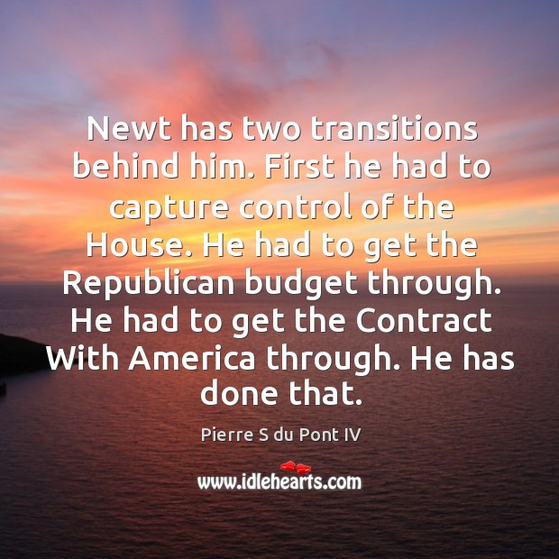 Newt has two transitions behind him. First he had to capture control of the house. Pierre S du Pont IV Picture Quote