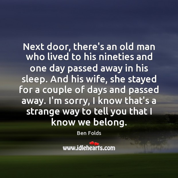 Next door, there's an old man who lived to his nineties and Ben Folds Picture Quote
