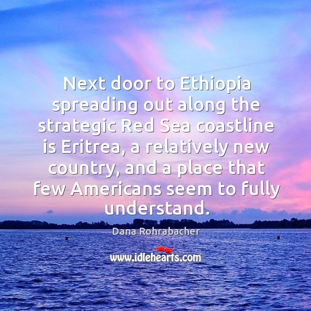 Next door to ethiopia spreading out along the strategic red sea coastline is eritrea, a relatively new country Dana Rohrabacher Picture Quote
