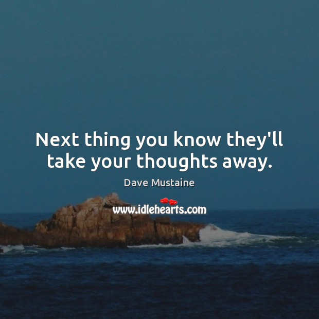 Next thing you know they'll take your thoughts away. Image