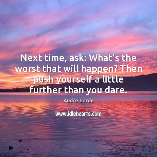 Next time, ask: What's the worst that will happen? Then push yourself Audre Lorde Picture Quote